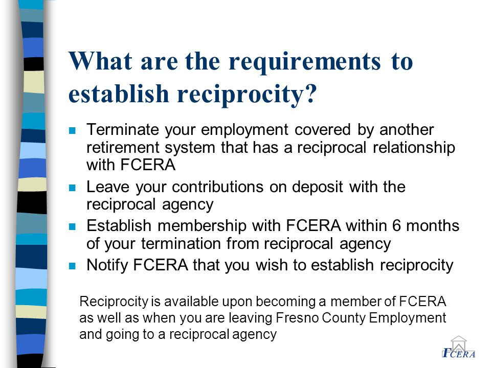 What are the requirements to establish reciprocity? n Terminate your employment covered by another retirement system that has a reciprocal relationshi