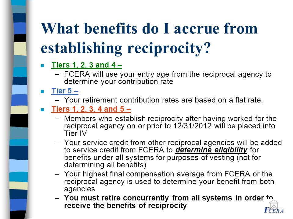 What benefits do I accrue from establishing reciprocity? n Tiers 1, 2, 3 and 4 – –FCERA will use your entry age from the reciprocal agency to determin