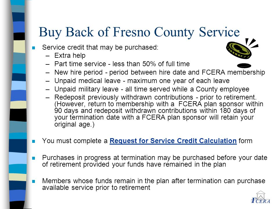 Buy Back of Fresno County Service n Service credit that may be purchased: –Extra help –Part time service - less than 50% of full time –New hire period - period between hire date and FCERA membership –Unpaid medical leave - maximum one year of each leave –Unpaid military leave - all time served while a County employee –Redeposit previously withdrawn contributions - prior to retirement.