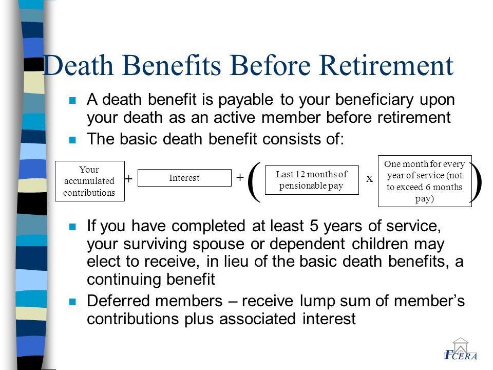 Death Benefits Before Retirement n A death benefit is payable to your beneficiary upon your death as an active member before retirement n The basic death benefit consists of: n If you have completed at least 5 years of service, your surviving spouse or dependent children may elect to receive, in lieu of the basic death benefits, a continuing benefit n Deferred members – receive lump sum of member's contributions plus associated interest Your accumulated contributions Interest + + Last 12 months of pensionable pay x One month for every year of service (not to exceed 6 months pay) ( )