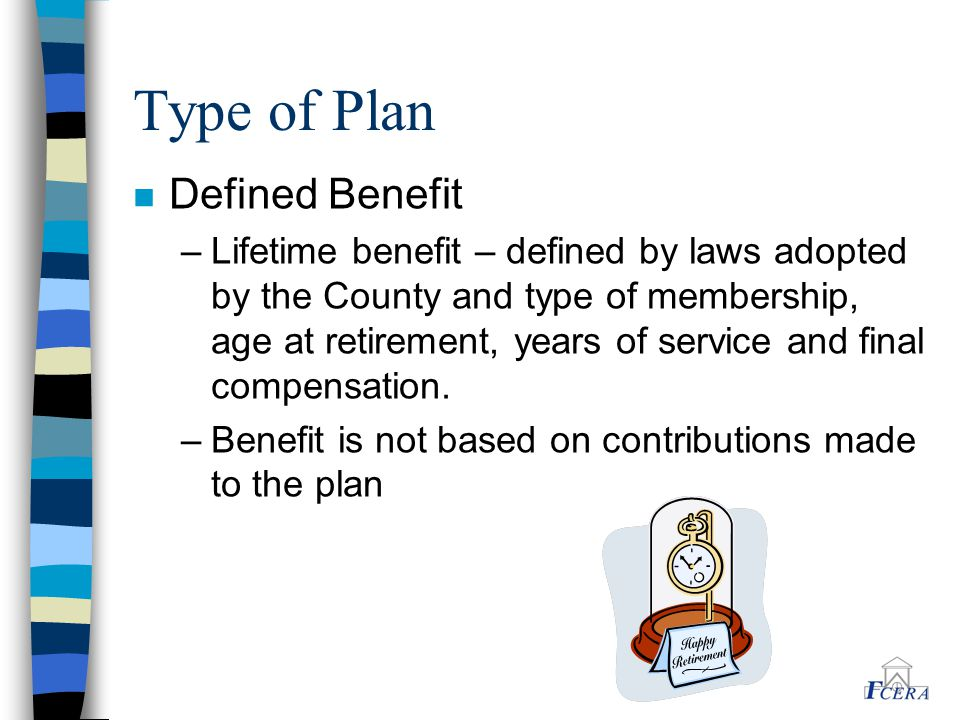 Type of Plan n Defined Benefit –Lifetime benefit – defined by laws adopted by the County and type of membership, age at retirement, years of service and final compensation.