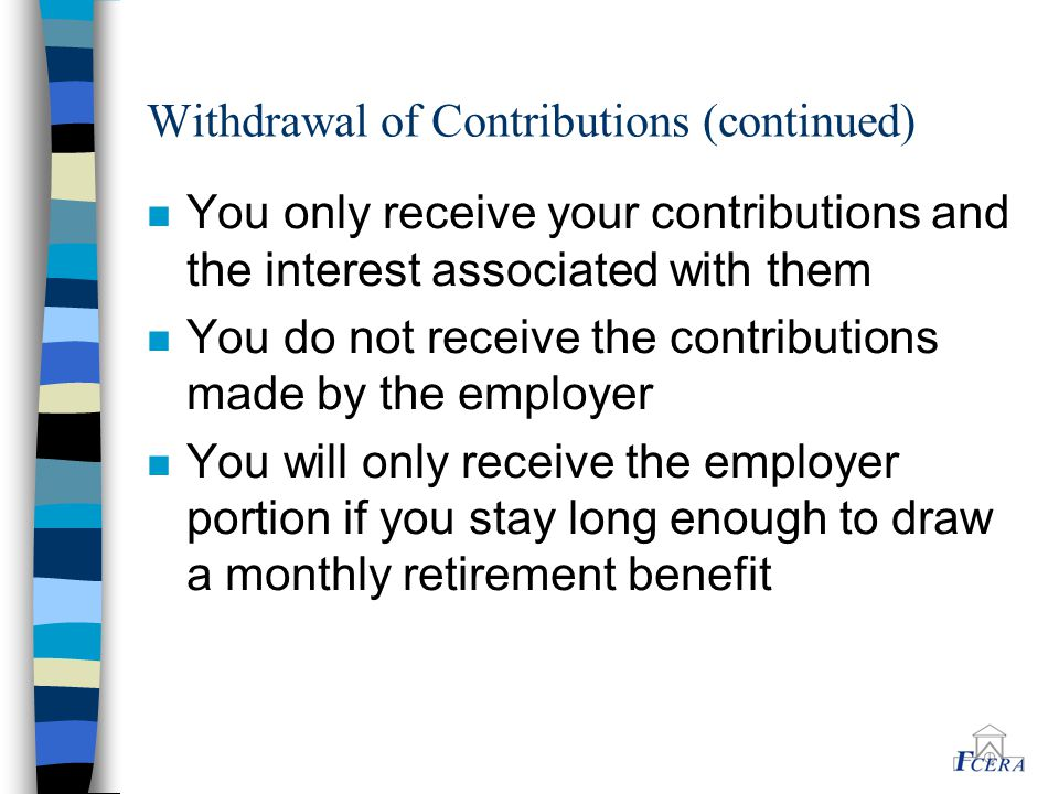 Withdrawal of Contributions (continued) n You only receive your contributions and the interest associated with them n You do not receive the contribut