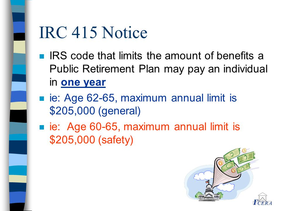 IRC 415 Notice n IRS code that limits the amount of benefits a Public Retirement Plan may pay an individual in one year n ie: Age 62-65, maximum annual limit is $205,000 (general) n ie: Age 60-65, maximum annual limit is $205,000 (safety)