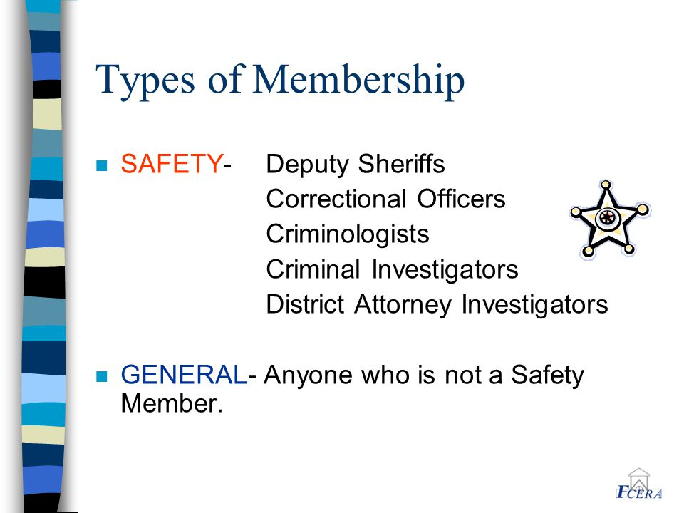 Types of Membership n SAFETY- Deputy Sheriffs Correctional Officers Criminologists Criminal Investigators District Attorney Investigators n GENERAL- A