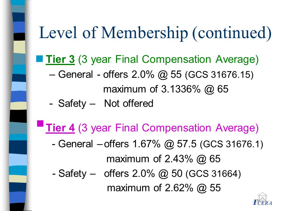 Level of Membership (continued) n Tier 3 (3 year Final Compensation Average) – General - offers 2.0% @ 55 (GCS 31676.15) maximum of 3.1336% @ 65 - Safety – Not offered  Tier 4 (3 year Final Compensation Average) - General –offers 1.67% @ 57.5 (GCS 31676.1) maximum of 2.43% @ 65 - Safety – offers 2.0% @ 50 (GCS 31664) maximum of 2.62% @ 55
