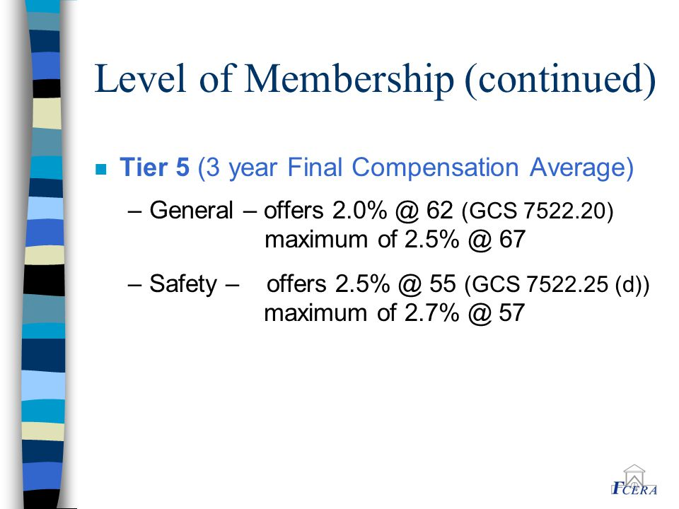 Level of Membership (continued) n Tier 5 (3 year Final Compensation Average) –General – offers 2.0% @ 62 (GCS 7522.20) maximum of 2.5% @ 67 –Safety –