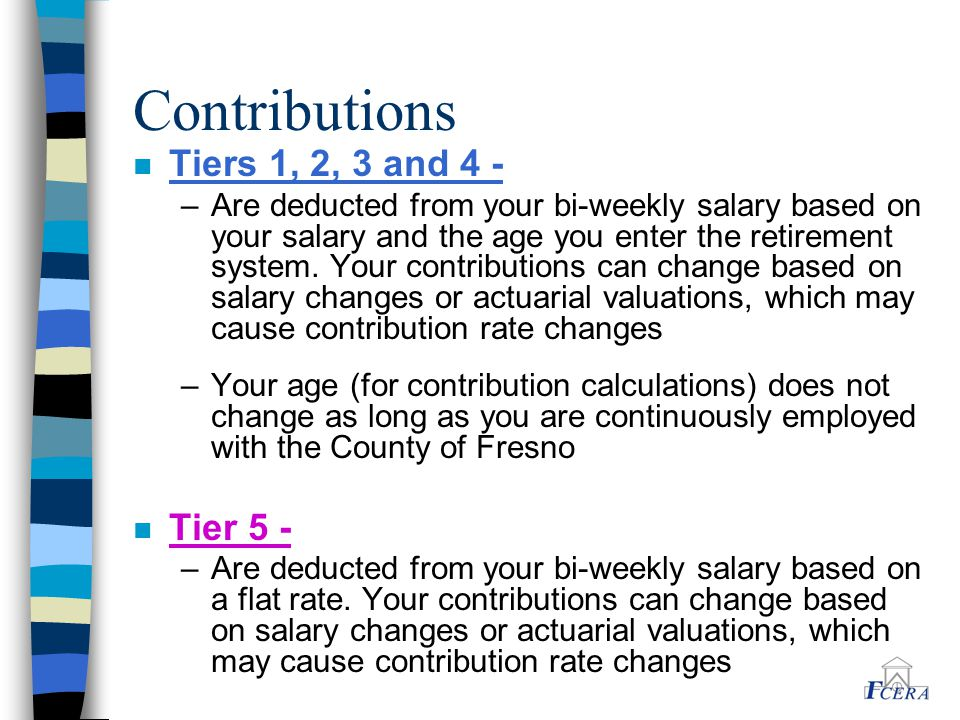 Contributions n Tiers 1, 2, 3 and 4 - –Are deducted from your bi-weekly salary based on your salary and the age you enter the retirement system. Your