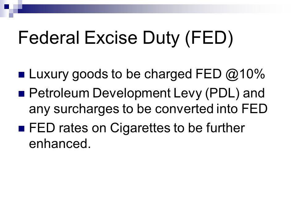 Federal Excise Duty (FED) Luxury goods to be charged FED @10% Petroleum Development Levy (PDL) and any surcharges to be converted into FED FED rates on Cigarettes to be further enhanced.