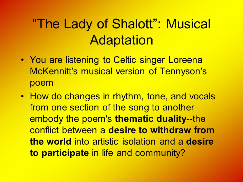 """""""The Lady of Shalott"""": Musical Adaptation You are listening to Celtic singer Loreena McKennitt's musical version of Tennyson's poem How do changes in"""
