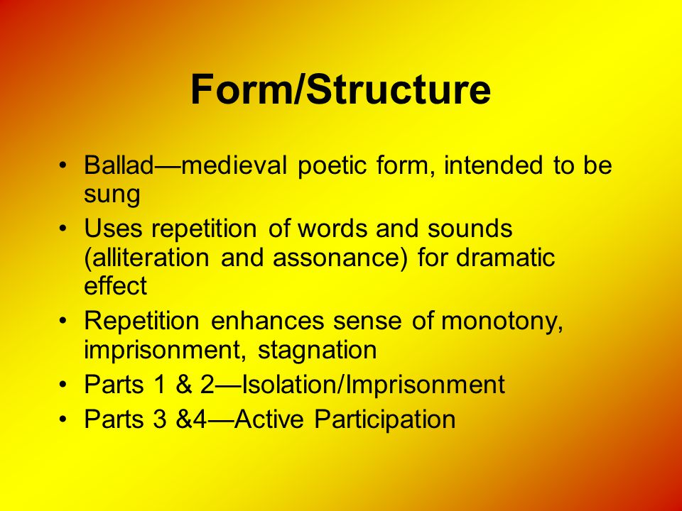 Form/Structure Ballad—medieval poetic form, intended to be sung Uses repetition of words and sounds (alliteration and assonance) for dramatic effect R