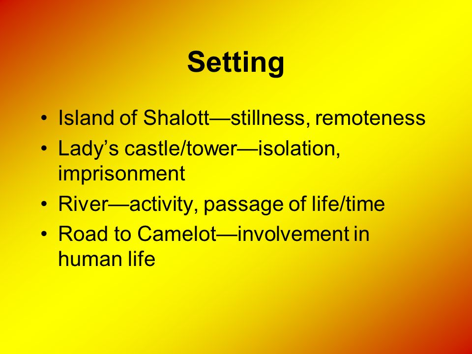 Setting Island of Shalott—stillness, remoteness Lady's castle/tower—isolation, imprisonment River—activity, passage of life/time Road to Camelot—invol