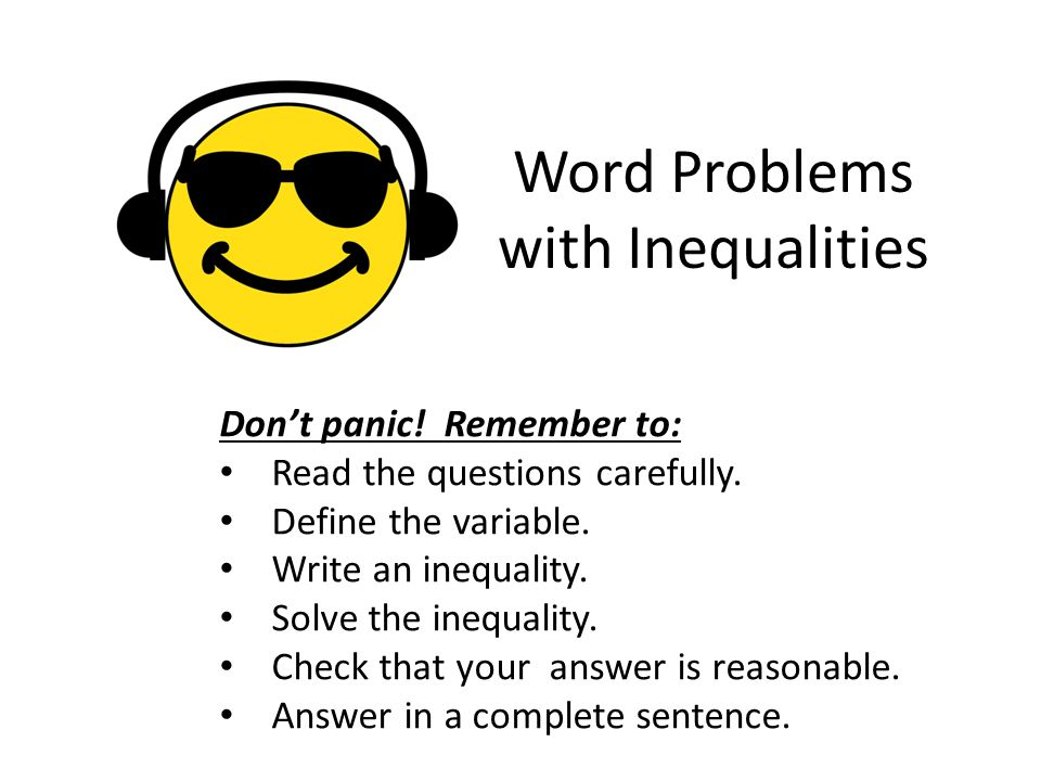 Word Problems with Inequalities Don't panic! Remember to: Read the questions carefully. Define the variable. Write an inequality. Solve the inequality