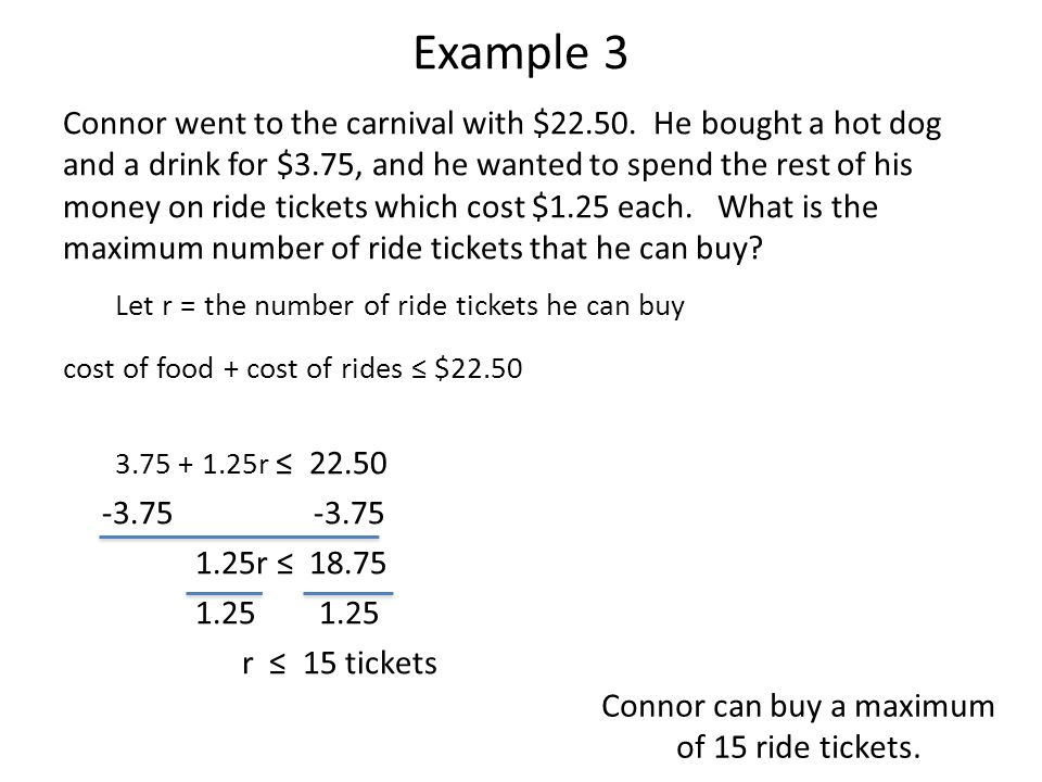 Example 3 Connor went to the carnival with $22.50. He bought a hot dog and a drink for $3.75, and he wanted to spend the rest of his money on ride tic