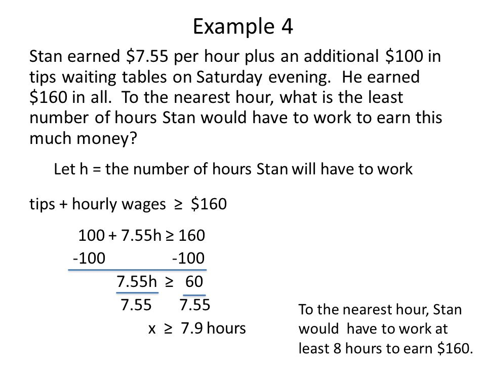 Example 4 Stan earned $7.55 per hour plus an additional $100 in tips waiting tables on Saturday evening. He earned $160 in all. To the nearest hour, w
