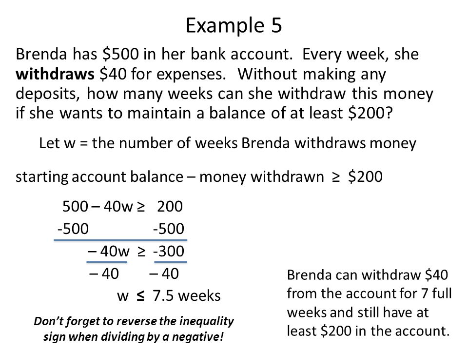 Example 5 Brenda has $500 in her bank account. Every week, she withdraws $40 for expenses. Without making any deposits, how many weeks can she withdra