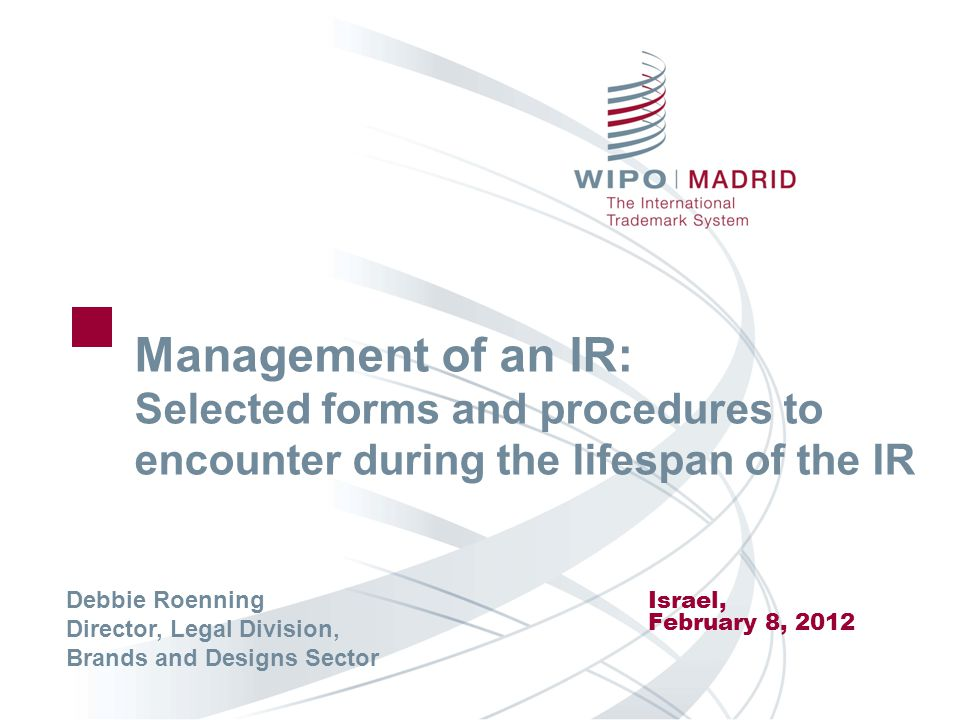 Management of an IR: Selected forms and procedures to encounter during the lifespan of the IR Israel, February 8, 2012 Debbie Roenning Director, Legal Division, Brands and Designs Sector
