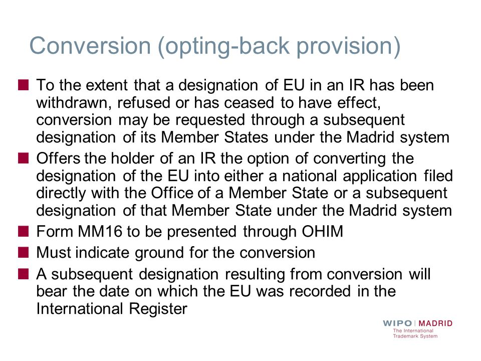 Conversion (opting-back provision) To the extent that a designation of EU in an IR has been withdrawn, refused or has ceased to have effect, conversion may be requested through a subsequent designation of its Member States under the Madrid system Offers the holder of an IR the option of converting the designation of the EU into either a national application filed directly with the Office of a Member State or a subsequent designation of that Member State under the Madrid system Form MM16 to be presented through OHIM Must indicate ground for the conversion A subsequent designation resulting from conversion will bear the date on which the EU was recorded in the International Register