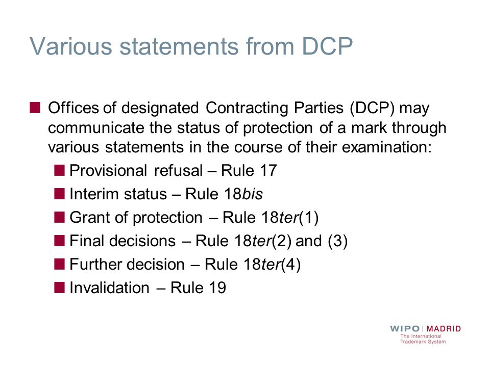 Various statements from DCP Offices of designated Contracting Parties (DCP) may communicate the status of protection of a mark through various statements in the course of their examination: Provisional refusal – Rule 17 Interim status – Rule 18bis Grant of protection – Rule 18ter(1) Final decisions – Rule 18ter(2) and (3) Further decision – Rule 18ter(4) Invalidation – Rule 19
