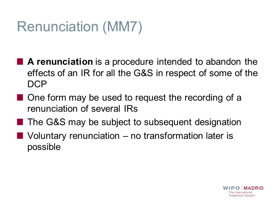 Renunciation (MM7) A renunciation is a procedure intended to abandon the effects of an IR for all the G&S in respect of some of the DCP One form may be used to request the recording of a renunciation of several IRs The G&S may be subject to subsequent designation Voluntary renunciation – no transformation later is possible