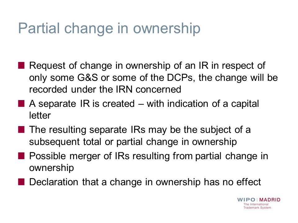Partial change in ownership Request of change in ownership of an IR in respect of only some G&S or some of the DCPs, the change will be recorded under the IRN concerned A separate IR is created – with indication of a capital letter The resulting separate IRs may be the subject of a subsequent total or partial change in ownership Possible merger of IRs resulting from partial change in ownership Declaration that a change in ownership has no effect