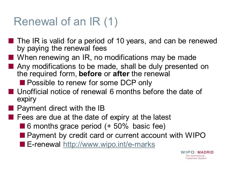 Renewal of an IR (1) The IR is valid for a period of 10 years, and can be renewed by paying the renewal fees When renewing an IR, no modifications may be made Any modifications to be made, shall be duly presented on the required form, before or after the renewal Possible to renew for some DCP only Unofficial notice of renewal 6 months before the date of expiry Payment direct with the IB Fees are due at the date of expiry at the latest 6 months grace period (+ 50% basic fee) Payment by credit card or current account with WIPO E-renewal http://www.wipo.int/e-markshttp://www.wipo.int/e-marks