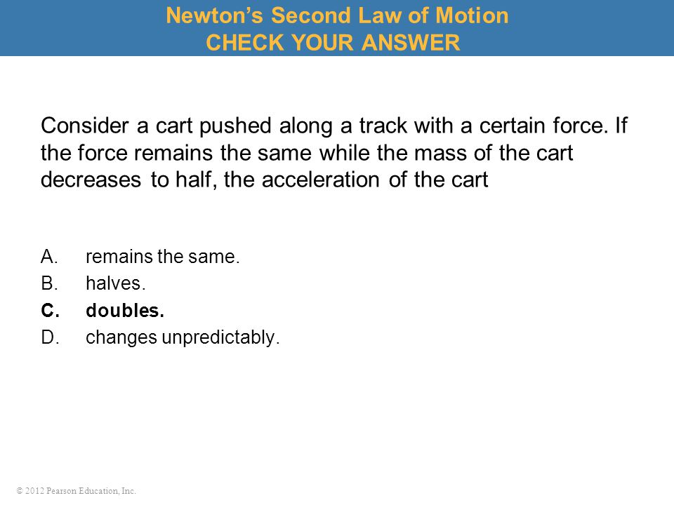 © 2012 Pearson Education, Inc. Consider a cart pushed along a track with a certain force. If the force remains the same while the mass of the cart dec