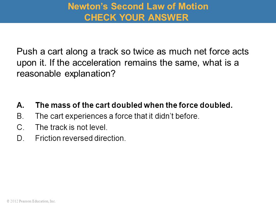 © 2012 Pearson Education, Inc. Push a cart along a track so twice as much net force acts upon it. If the acceleration remains the same, what is a reas