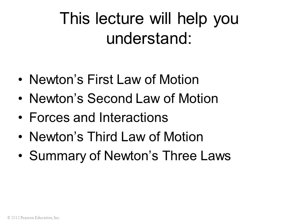 This lecture will help you understand: Newton's First Law of Motion Newton's Second Law of Motion Forces and Interactions Newton's Third Law of Motion