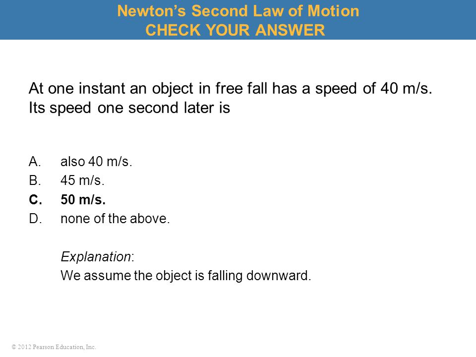 © 2012 Pearson Education, Inc. At one instant an object in free fall has a speed of 40 m/s. Its speed one second later is A.also 40 m/s. B.45 m/s. C.5