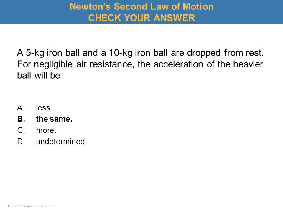 © 2012 Pearson Education, Inc. A 5-kg iron ball and a 10-kg iron ball are dropped from rest. For negligible air resistance, the acceleration of the he