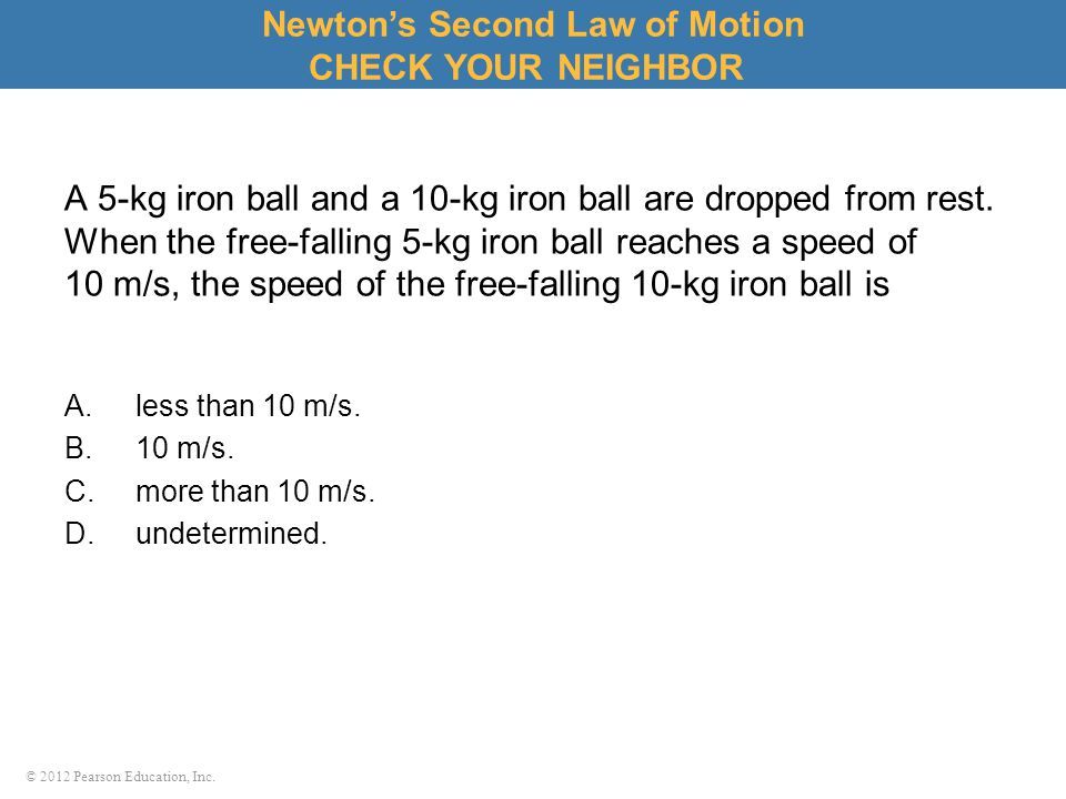 © 2012 Pearson Education, Inc. A 5-kg iron ball and a 10-kg iron ball are dropped from rest. When the free-falling 5-kg iron ball reaches a speed of 1
