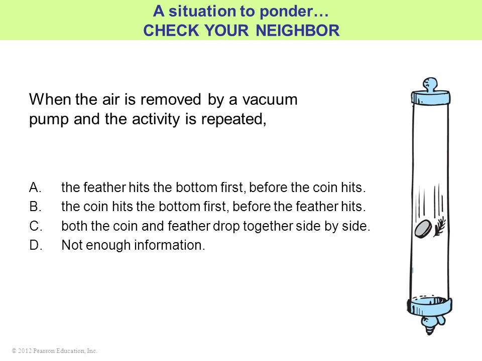 © 2012 Pearson Education, Inc. When the air is removed by a vacuum pump and the activity is repeated, A.the feather hits the bottom first, before the