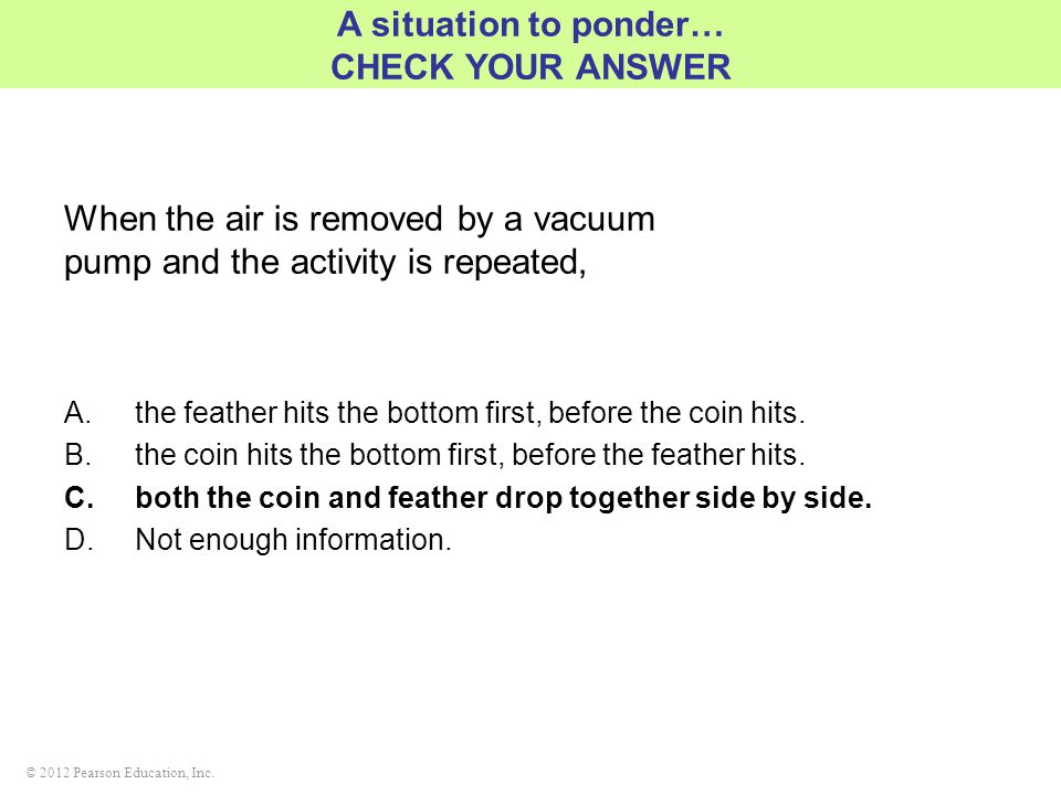 © 2012 Pearson Education, Inc. When the air is removed by a vacuum pump and the activity is repeated, A situation to ponder… CHECK YOUR ANSWER A.the f