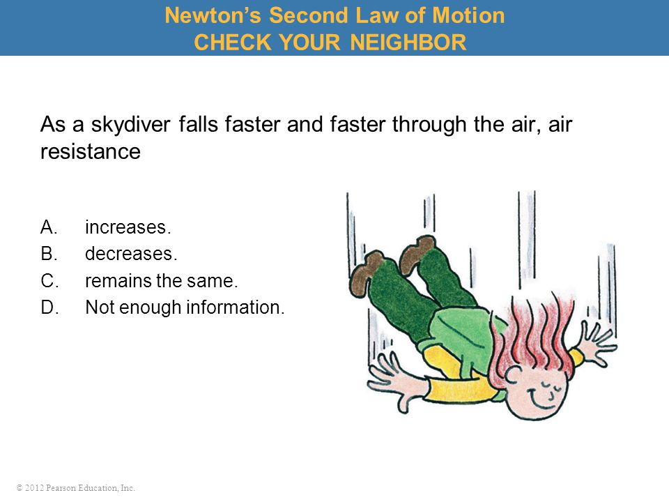 © 2012 Pearson Education, Inc. As a skydiver falls faster and faster through the air, air resistance A.increases. B.decreases. C.remains the same. D.N