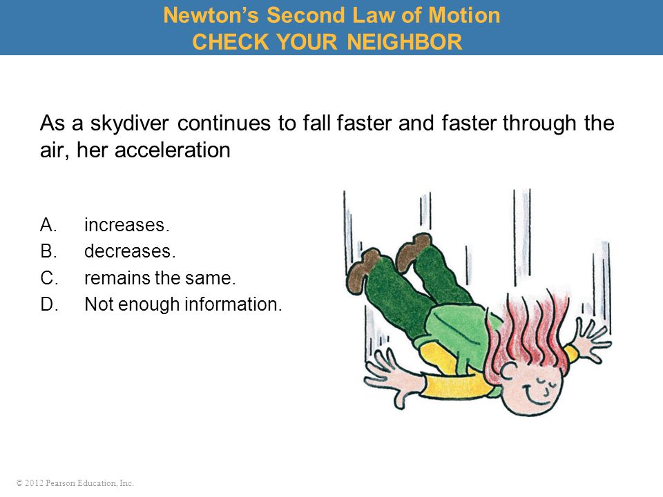 © 2012 Pearson Education, Inc. As a skydiver continues to fall faster and faster through the air, her acceleration A.increases. B.decreases. C.remains