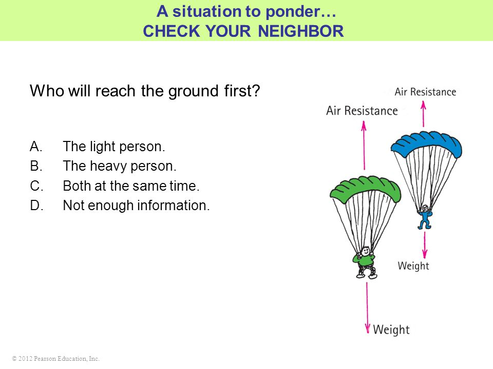 © 2012 Pearson Education, Inc. Who will reach the ground first? A.The light person. B.The heavy person. C.Both at the same time. D.Not enough informat