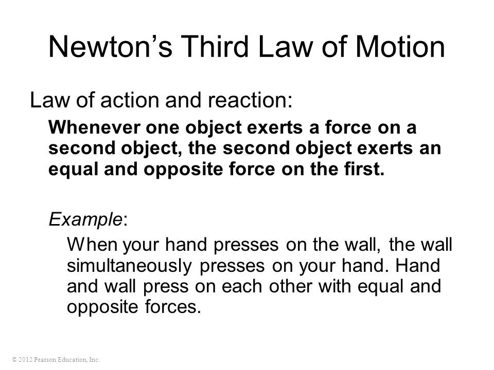 © 2012 Pearson Education, Inc. Newton's Third Law of Motion Law of action and reaction: Whenever one object exerts a force on a second object, the sec