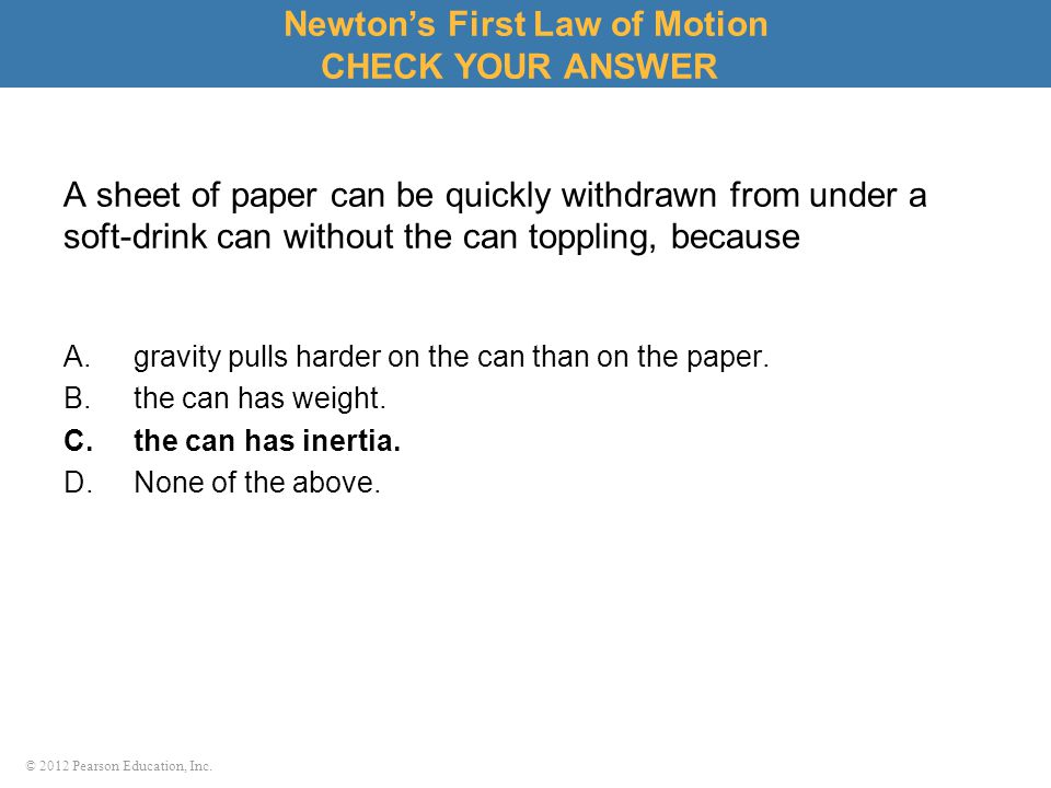 © 2012 Pearson Education, Inc. A sheet of paper can be quickly withdrawn from under a soft-drink can without the can toppling, because A.gravity pulls