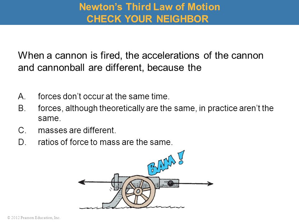 © 2012 Pearson Education, Inc. When a cannon is fired, the accelerations of the cannon and cannonball are different, because the A.forces don't occur