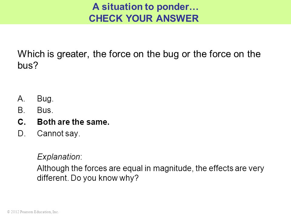 © 2012 Pearson Education, Inc. Which is greater, the force on the bug or the force on the bus? A.Bug. B.Bus. C.Both are the same. D.Cannot say. Explan