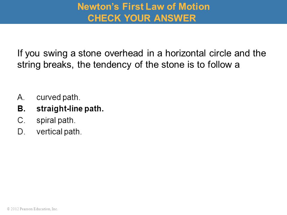 © 2012 Pearson Education, Inc. If you swing a stone overhead in a horizontal circle and the string breaks, the tendency of the stone is to follow a A.