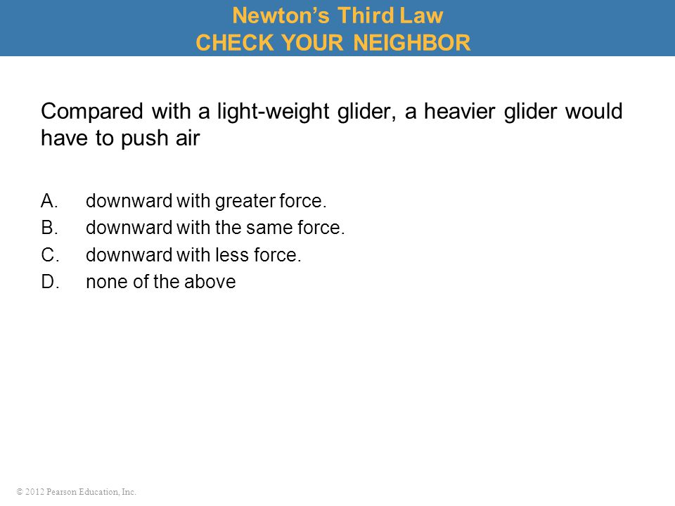 © 2012 Pearson Education, Inc. Compared with a light-weight glider, a heavier glider would have to push air A.downward with greater force. B.downward
