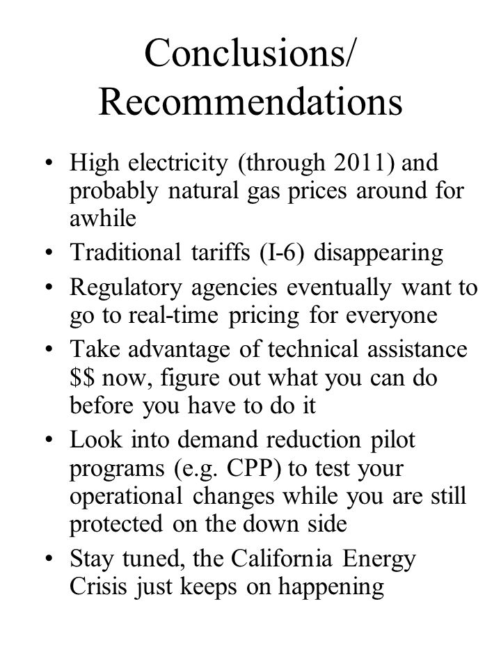 Conclusions/ Recommendations High electricity (through 2011) and probably natural gas prices around for awhile Traditional tariffs (I-6) disappearing Regulatory agencies eventually want to go to real-time pricing for everyone Take advantage of technical assistance $$ now, figure out what you can do before you have to do it Look into demand reduction pilot programs (e.g.