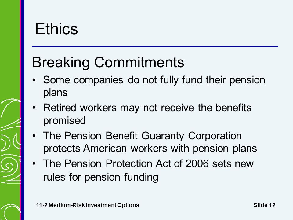 Slide 12 Ethics Breaking Commitments Some companies do not fully fund their pension plans Retired workers may not receive the benefits promised The Pension Benefit Guaranty Corporation protects American workers with pension plans The Pension Protection Act of 2006 sets new rules for pension funding 11-2 Medium-Risk Investment Options