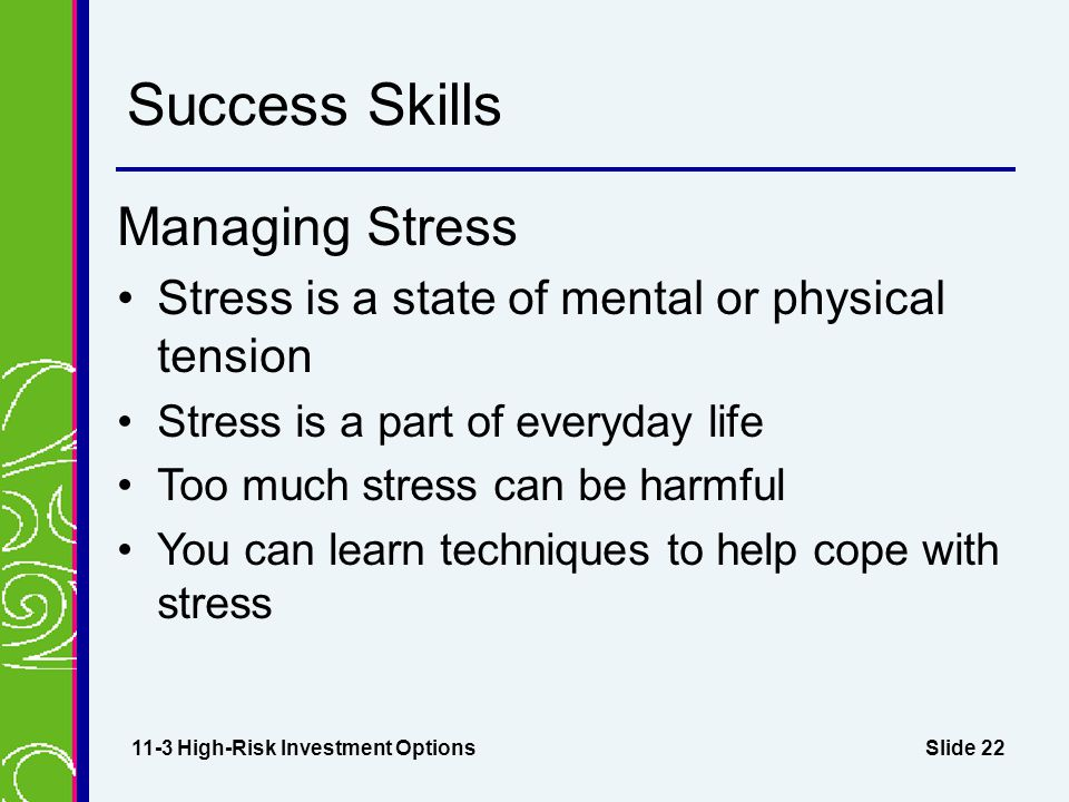 Slide 22 Success Skills Managing Stress Stress is a state of mental or physical tension Stress is a part of everyday life Too much stress can be harmful You can learn techniques to help cope with stress 11-3 High-Risk Investment Options