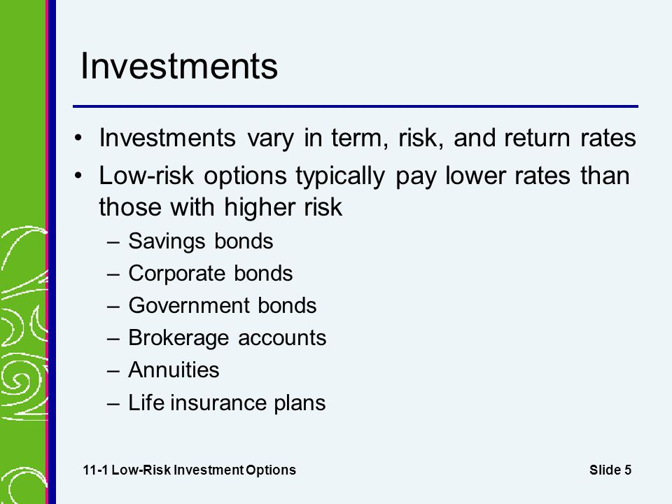 Slide 5 Investments Investments vary in term, risk, and return rates Low-risk options typically pay lower rates than those with higher risk –Savings bonds –Corporate bonds –Government bonds –Brokerage accounts –Annuities –Life insurance plans 11-1 Low-Risk Investment Options