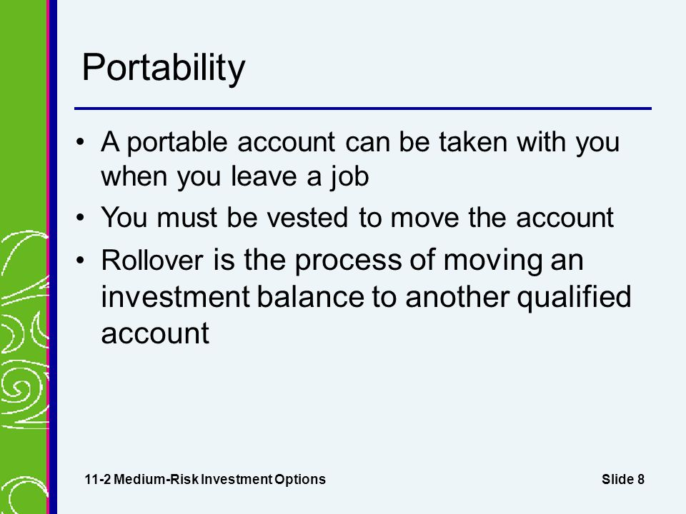 Slide 8 Portability A portable account can be taken with you when you leave a job You must be vested to move the account Rollover is the process of moving an investment balance to another qualified account 11-2 Medium-Risk Investment Options