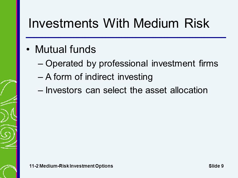 Slide 9 Investments With Medium Risk Mutual funds –Operated by professional investment firms –A form of indirect investing –Investors can select the asset allocation 11-2 Medium-Risk Investment Options