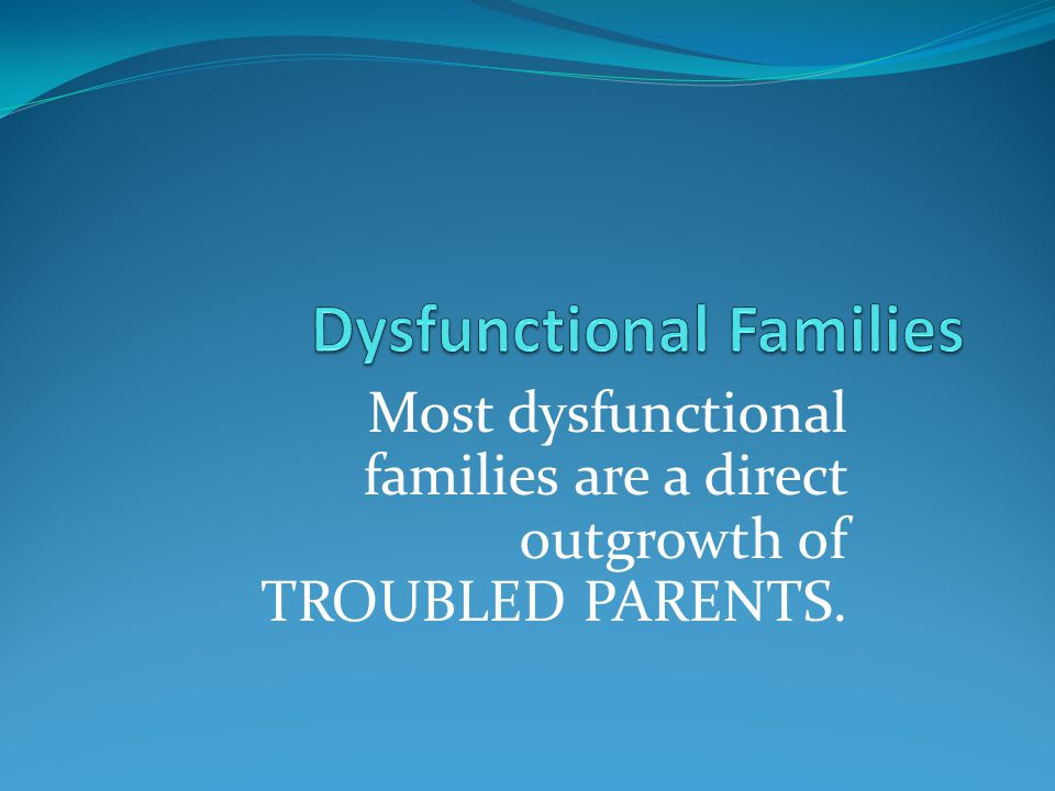 Most dysfunctional families are a direct outgrowth of TROUBLED PARENTS.