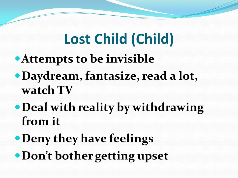 Lost Child (Child) Attempts to be invisible Daydream, fantasize, read a lot, watch TV Deal with reality by withdrawing from it Deny they have feelings